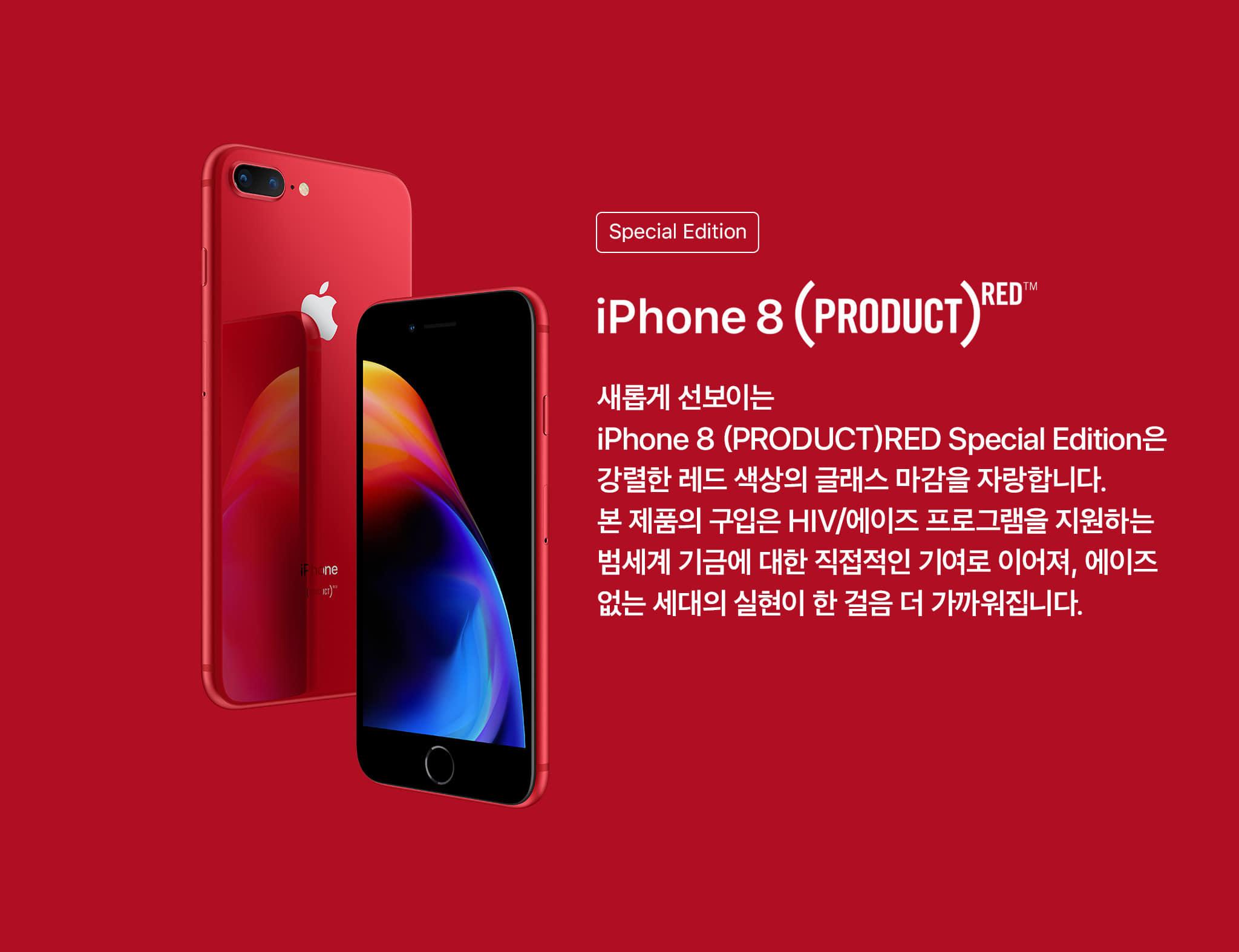iPhone8(product)red 새롭게 선보이는 iPhone8(produst)red special edition은 강렬한 레드 색상의 글래스 마감을 자랑합니다. 본제품의 구입은 hiv/에이즈 프로그램을 지원하는 범세계 기금에 대한 직접적인 기여로 이어져, 에이즈 없는 세대의 실현이 한 걸음 더 가까워집니다.