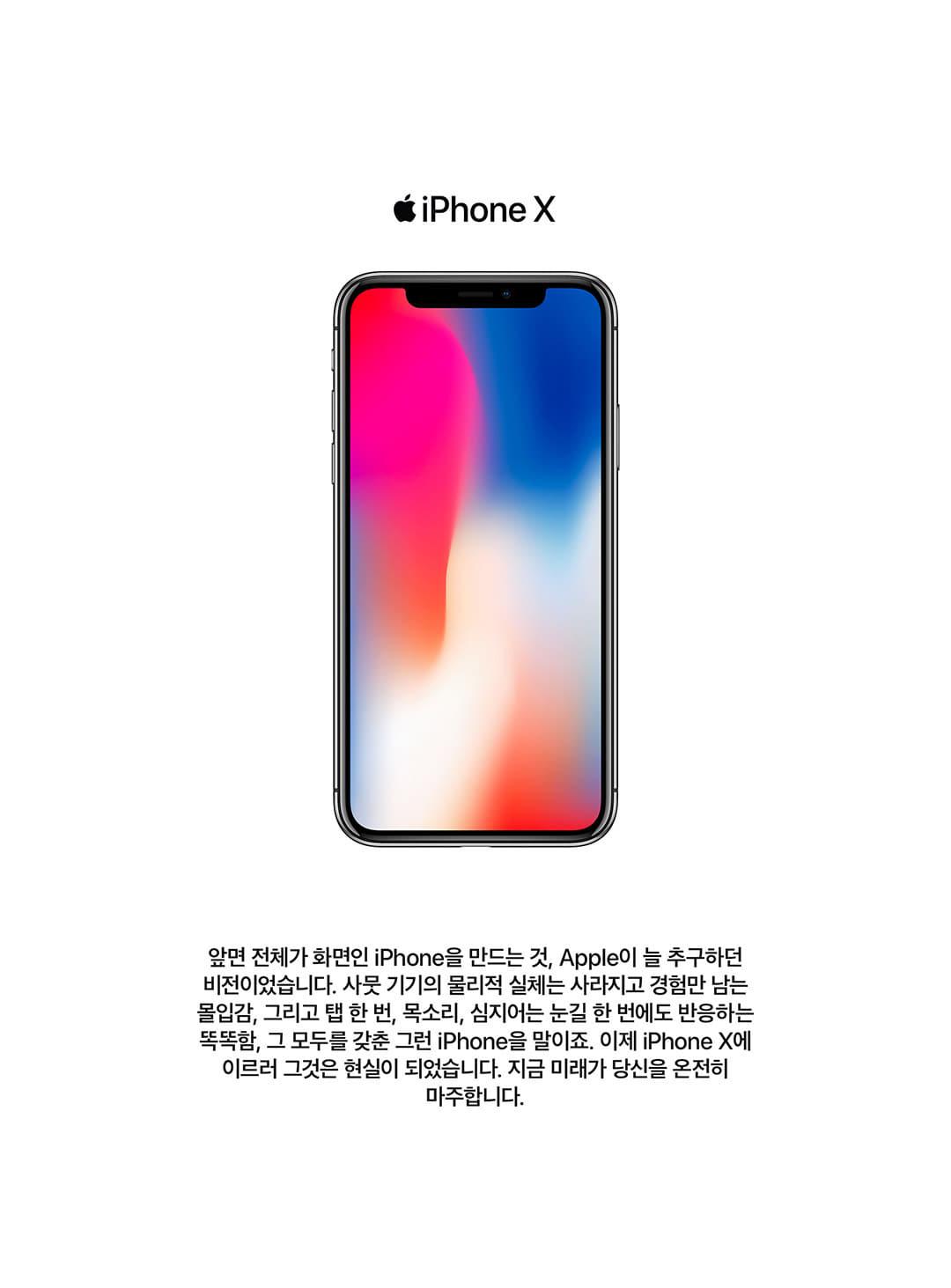 iPhoneX 앞면 전체가 화면인 iPhone을 만드는 것, Apple이 늘 추구하던 비전이었습니다. 사뭇 기기의 물리적 실체는 사라지고 경험만 남은 몰입감, 그리고 탭 한번, 목소리, 심지어는 눈길 한번에도 반응하는 똑똑함, 그모두를 갖춘 그런 iPhone을 말이죠. 이제는 iPhoneX 에 이르러 그것은 현실이 되었습니다. 지금 미래가 당신을 온전히 마주합니다.