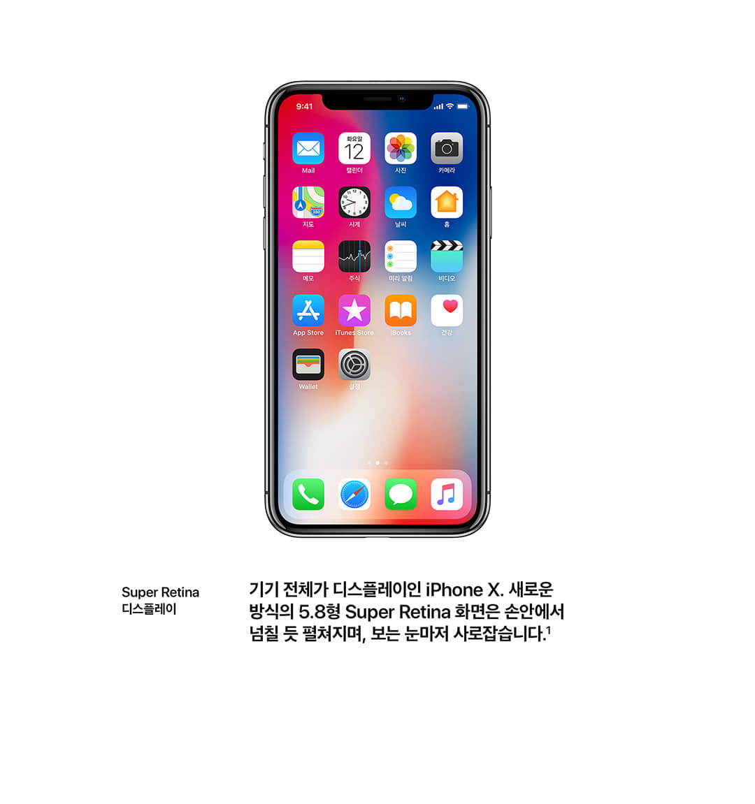 super retina 디스플레이 기기전체가 디스플레이인 iPhoneX. 새로운 방식의 5.8형 super retina 화면은 손안에서 넘칠듯 펼쳐지며, 보는 눈마저 사로잡습니다.1
